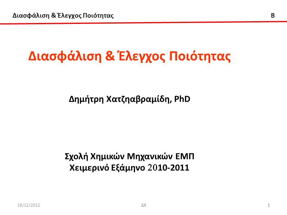Διασφάλιση & Έλεγχος Ποιότητας B 18/12/2012ΔΧ1 1 Διασφάλιση & Έλεγχος Ποιότητας Δημήτρη Χατζηαβραμίδη, PhD Σχολή Χημικών Μηχανικών ΕΜΠ Χειμερινό Εξάμη
