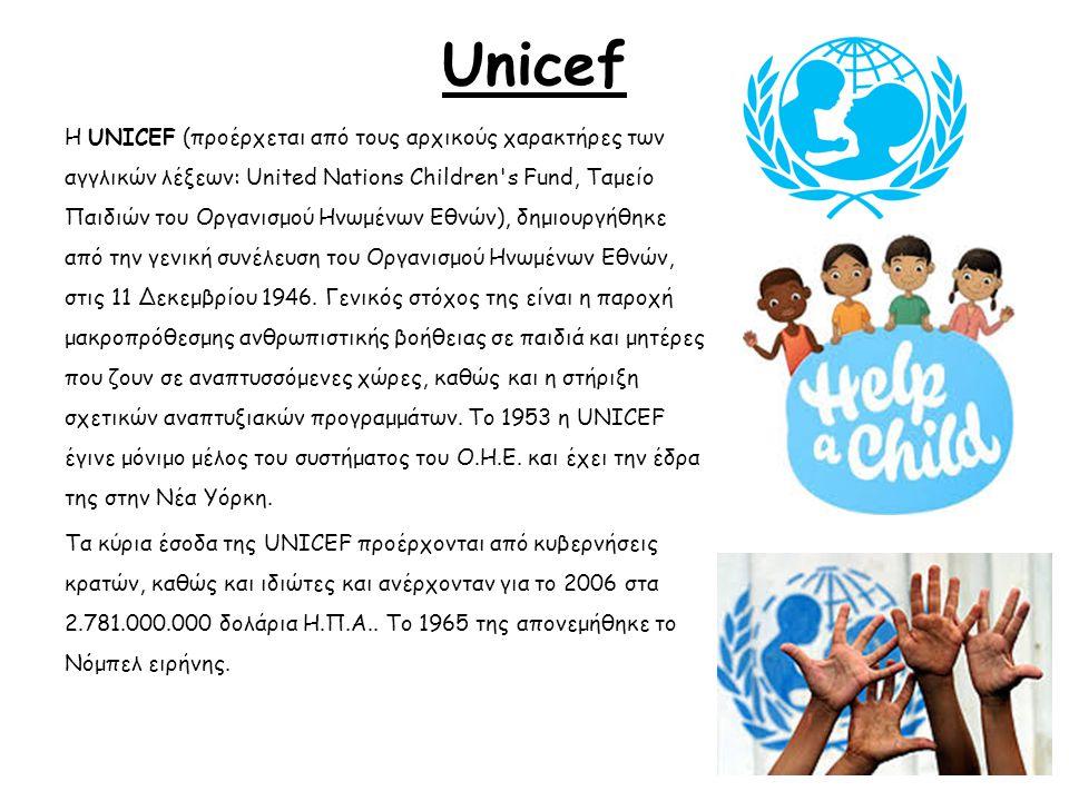Unicef Η UNICEF (προέρχεται από τους αρχικούς χαρακτήρες των αγγλικών λέξεων: United Nations Children's Fund, Ταμείο Παιδιών του Οργανισμού Ηνωμένων Ε