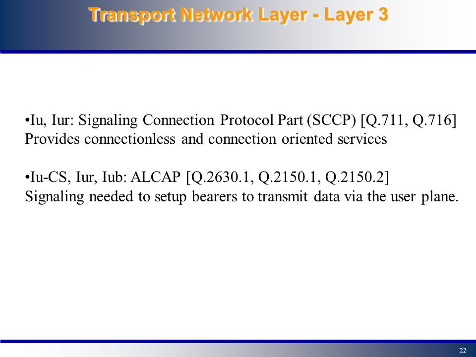 21 Radio Resource Control - RRC TS 25.331 Broadcasting Information Management of connections between UE and UTRAN Management of radio bearers Ciphering Control Power Control Message Integrity protection Paging and notifying