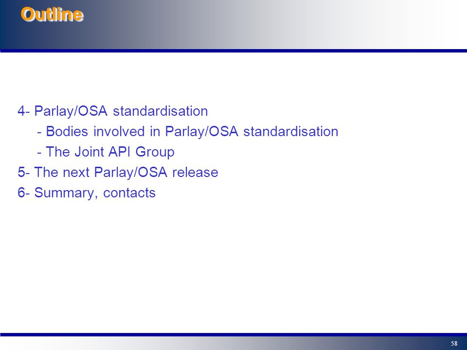 57OutlineOutline 0- Introduction: the Parlay/OSA API: why, where, what? 1- A closer look at Parlay/OSA - Parlay/OSA Framework and Service Capability F