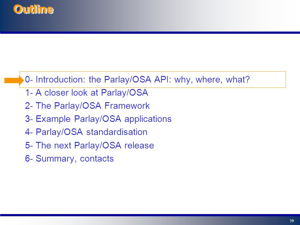 58OutlineOutline 4- Parlay/OSA standardisation - Bodies involved in Parlay/OSA standardisation - The Joint API Group 5- The next Parlay/OSA release 6- Summary, contacts