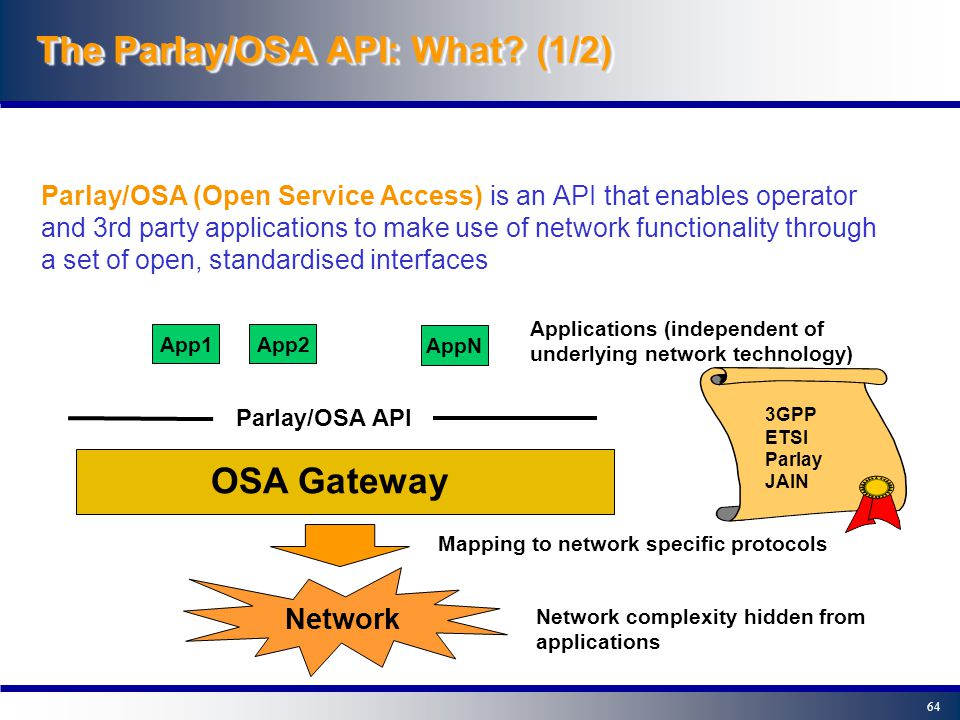 63 The Parlay/OSA API: Where? (2/2) SIP AS IM SSF CAMEL App CAP S-CSCF ISC OSA SCS OSA Service OSA HSS ISC Cx MAP Sh The UMTS Example