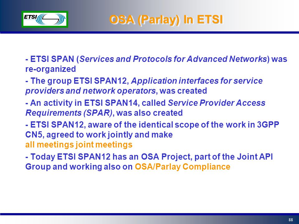 87 OSA (Parlay) In 3GPP 3GPP Services Architecture +coordination SecurityCodec Telecom mgmt... SIP CAMEL OSA OSA stage 1: requirements OSA stage 2: ar