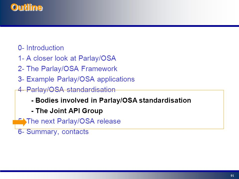 90 Parlay (OSA) In The Parlay Group - The Parlay Group (www.parlay.org) started in March 98, and today is an open, multi-vendor forum with around 50 members from the IT and Telecom business - The Parlay Group aims to create open, technology independent APIs which enable developing applications across multiple networks (=OSA!); and to accelerate the adoption of these APIs and promotes their use and standardisation.