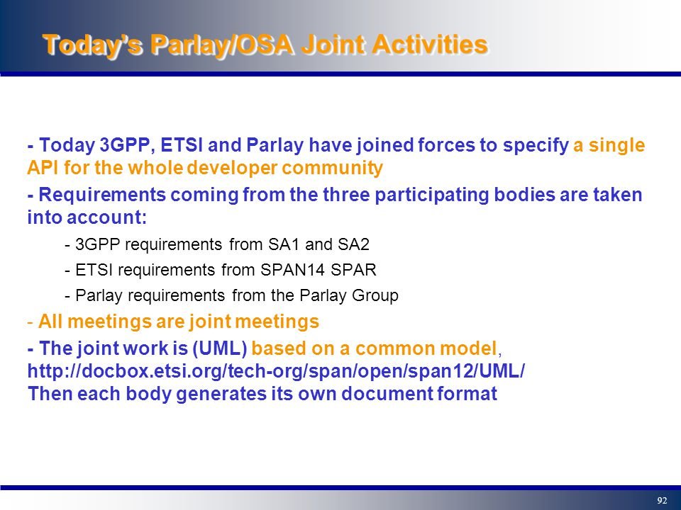 91OutlineOutline 0- Introduction 1- A closer look at Parlay/OSA 2- The Parlay/OSA Framework 3- Example Parlay/OSA applications 4- Parlay/OSA standardisation - Bodies involved in Parlay/OSA standardisation - The Joint API Group 5- The next Parlay/OSA release 6- Summary, contacts