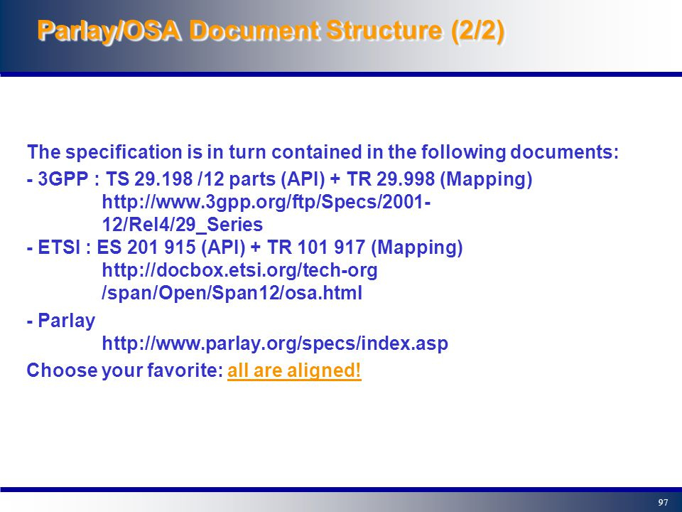 96 The Parlay/OSA API is contained in two sets of documents: - The API specification in terms of interfaces and their parameters (UML description and IDL specification), sequence diagrams and state models - The Mapping specification of the Parlay/OSA API and network protocols : a possible, informative mapping from the API to various network protocols (i.e.