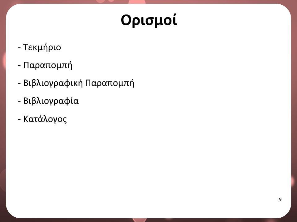 9 Ορισμοί - Τεκμήριο - Παραπομπή - Βιβλιογραφική Παραπομπή - Βιβλιογραφία - Κατάλογος