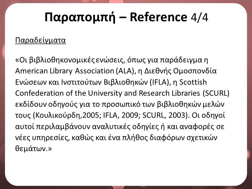 Παραπομπή – Reference 4/4 Παραδείγματα «Οι βιβλιοθηκονομικές ενώσεις, όπως για παράδειγμα η American Library Association (ALA), η Διεθνής Ομοσπονδία Ενώσεων και Ινστιτούτων Βιβλιοθηκών (IFLA), η Scottish Confederation of the University and Research Libraries (SCURL) εκδίδουν οδηγούς για το προσωπικό των βιβλιοθηκών μελών τους (Κουλικούρδη,2005; IFLA, 2009; SCURL, 2003).