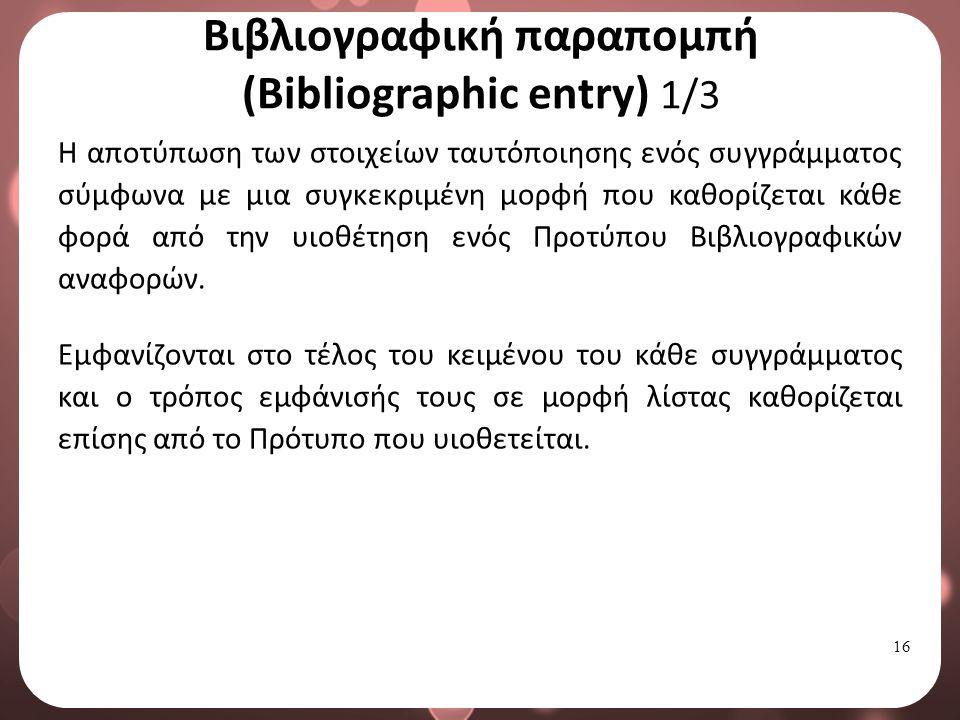 16 Βιβλιογραφική παραπομπή (Bibliographic entry) 1/3 Η αποτύπωση των στοιχείων ταυτόποιησης ενός συγγράμματος σύμφωνα με μια συγκεκριμένη μορφή που καθορίζεται κάθε φορά από την υιοθέτηση ενός Προτύπου Βιβλιογραφικών αναφορών.
