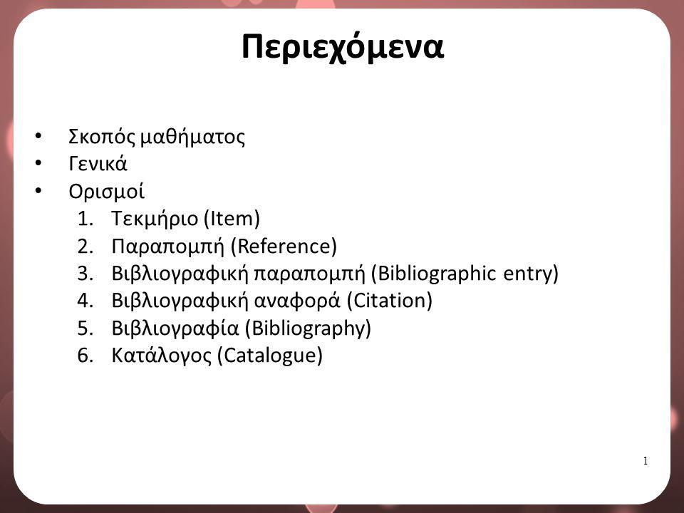 1 Σκοπός μαθήματος Γενικά Ορισμοί 1.Τεκμήριο (Item) 2.Παραπομπή (Reference) 3.Βιβλιογραφική παραπομπή (Bibliographic entry) 4.Βιβλιογραφική αναφορά (Citation) 5.Βιβλιογραφία (Bibliography) 6.Κατάλογος (Catalogue) Περιεχόμενα