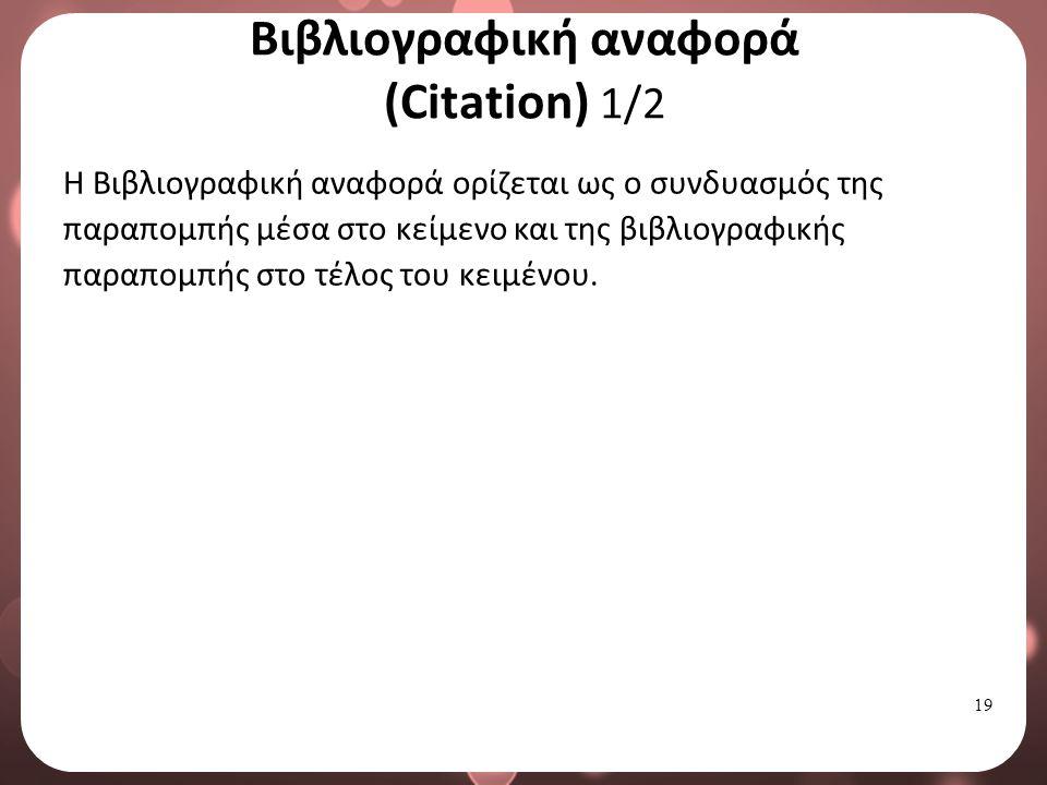 19 Βιβλιογραφική αναφορά (Citation) 1/2 Η Βιβλιογραφική αναφορά ορίζεται ως ο συνδυασμός της παραπομπής μέσα στο κείμενο και της βιβλιογραφικής παραπομπής στο τέλος του κειμένου.