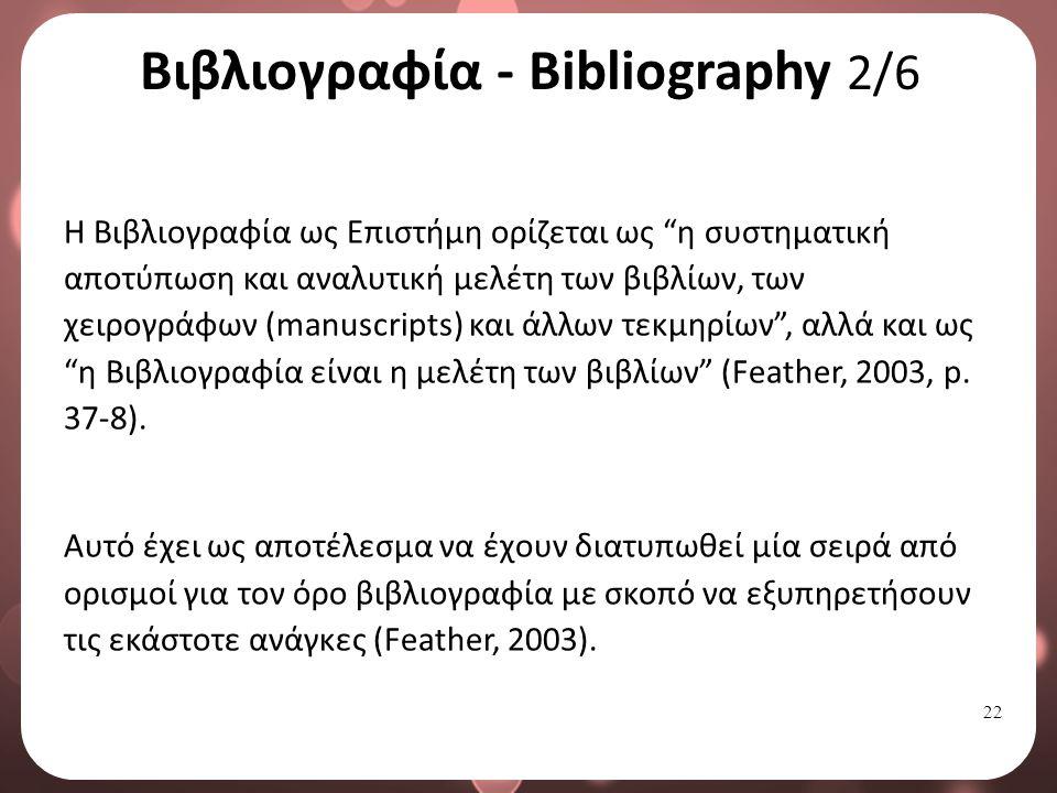 22 Βιβλιογραφία - Bibliography 2/6 Η Βιβλιογραφία ως Επιστήμη ορίζεται ως η συστηματική αποτύπωση και αναλυτική μελέτη των βιβλίων, των χειρογράφων (manuscripts) και άλλων τεκμηρίων , αλλά και ως η Βιβλιογραφία είναι η μελέτη των βιβλίων (Feather, 2003, p.