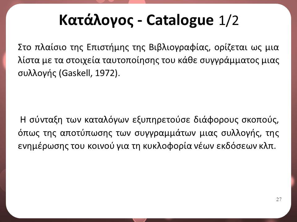 27 Κατάλογος - Catalogue 1/2 Στο πλαίσιο της Επιστήμης της Βιβλιογραφίας, ορίζεται ως μια λίστα με τα στοιχεία ταυτοποίησης του κάθε συγγράμματος μιας συλλογής (Gaskell, 1972).