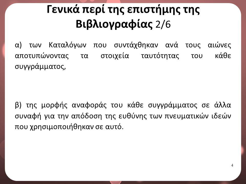 4 Γενικά περί της επιστήμης της Βιβλιογραφίας 2/6 α) των Καταλόγων που συντάχθηκαν ανά τους αιώνες αποτυπώνοντας τα στοιχεία ταυτότητας του κάθε συγγράμματος, β) της μορφής αναφοράς του κάθε συγγράμματος σε άλλα συναφή για την απόδοση της ευθύνης των πνευματικών ιδεών που χρησιμοποιήθηκαν σε αυτό.