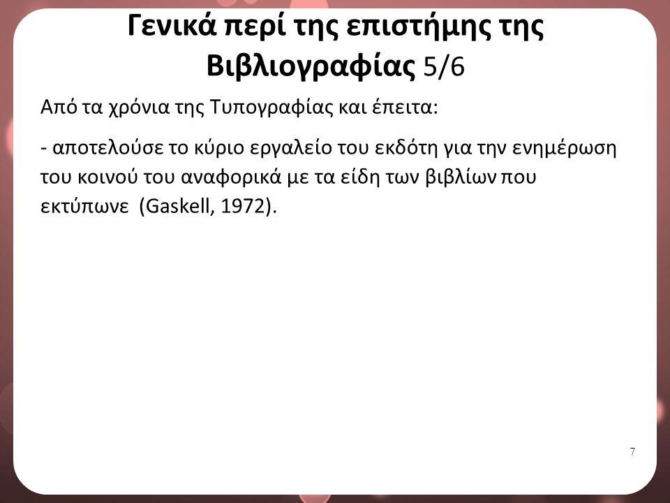 7 Γενικά περί της επιστήμης της Βιβλιογραφίας 5/6 Από τα χρόνια της Τυπογραφίας και έπειτα: - αποτελούσε το κύριο εργαλείο του εκδότη για την ενημέρωση του κοινού του αναφορικά με τα είδη των βιβλίων που εκτύπωνε (Gaskell, 1972).