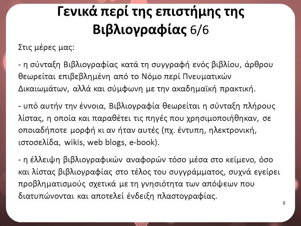 8 Γενικά περί της επιστήμης της Βιβλιογραφίας 6/6 Στις μέρες μας: - η σύνταξη Βιβλιογραφίας κατά τη συγγραφή ενός βιβλίου, άρθρου θεωρείται επιβεβλημένη από το Νόμο περί Πνευματικών Δικαιωμάτων, αλλά και σύμφωνη με την ακαδημαϊκή πρακτική.