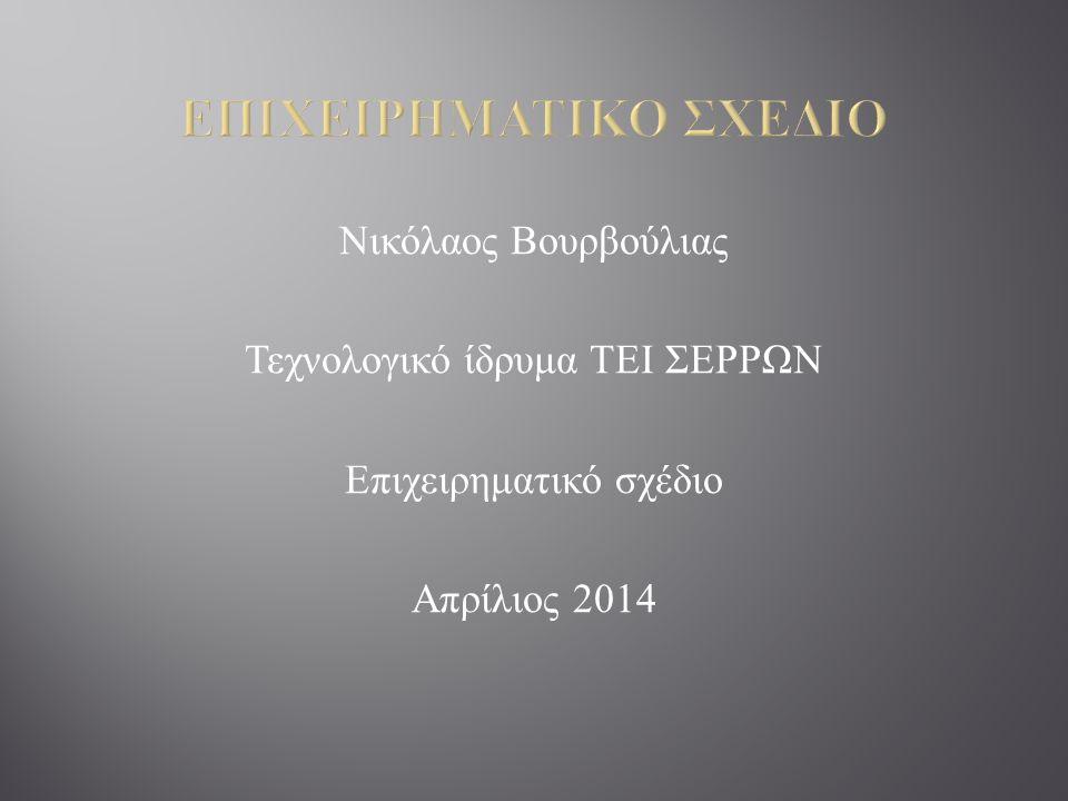 Νικόλαος Βουρβούλιας Τεχνολογικό ίδρυμα ΤΕΙ ΣΕΡΡΩΝ Επιχειρηματικό σχέδιο Απρίλιος 2014