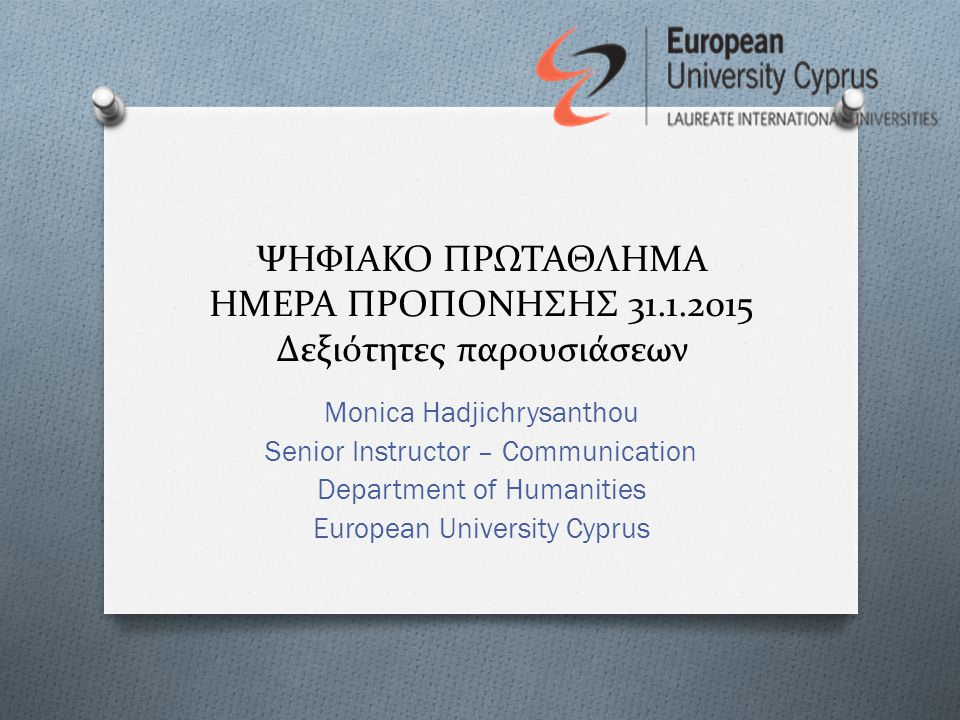 ΨΗΦΙΑΚΟ ΠΡΩΤΑΘΛΗΜΑ ΗΜΕΡΑ ΠΡΟΠΟΝΗΣΗΣ 31.1.2015 Δεξιότητες παρουσιάσεων Monica Hadjichrysanthou Senior Instructor – Communication Department of Humanities European University Cyprus