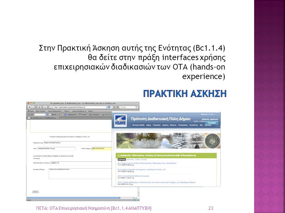 Στην Πρακτική Άσκηση αυτής της Ενότητας (Βc1.1.4) θα δείτε στην πράξη interfaces χρήσης επιχειρησιακών διαδικασιών των ΟΤΑ (hands-on experience) 23 ΠΕΤΑ: ΟΤΑ Επιχειρησιακή Νοημοσύνη [Bc1.1.4 ΑΝΑΠΤΥΞΗ]