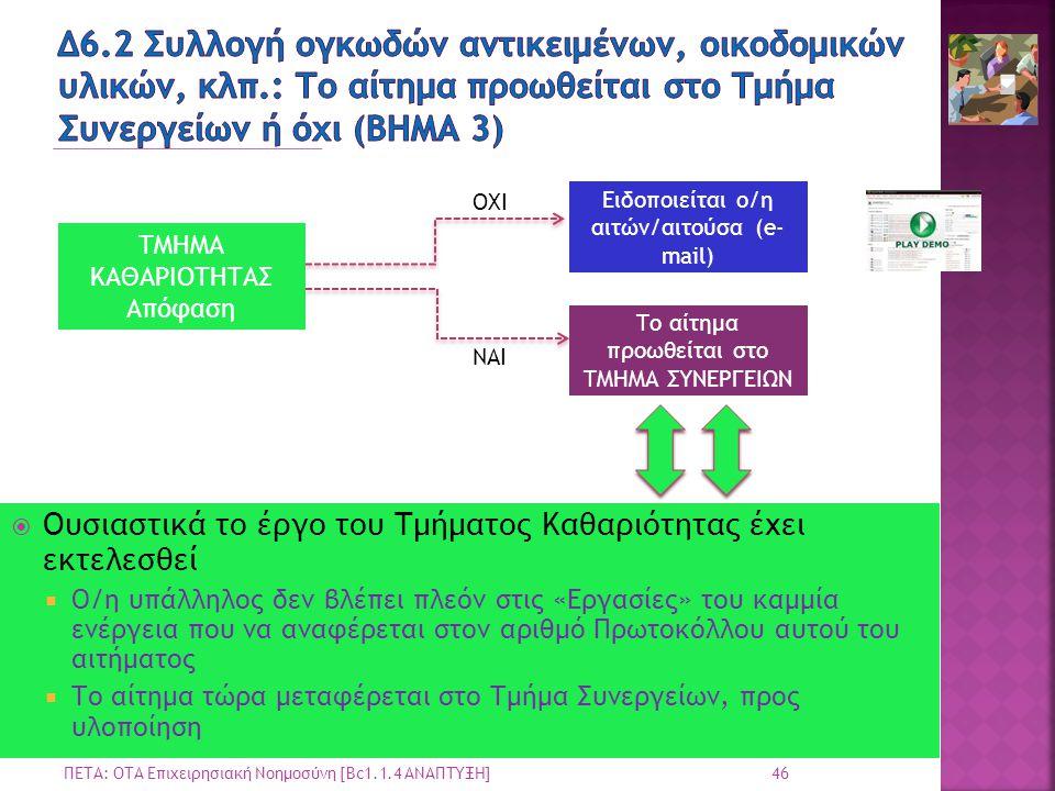 46 ΠΕΤΑ: ΟΤΑ Επιχειρησιακή Νοημοσύνη [Bc1.1.4 ΑΝΑΠΤΥΞΗ] ΤΜΗΜΑ ΚΑΘΑΡΙΟΤΗΤΑΣ Απόφαση ΟΧΙ ΝΑΙ Ειδοποιείται ο/η αιτών/αιτούσα (e- mail) Το αίτημα προωθείται στο ΤΜΗΜΑ ΣΥΝΕΡΓΕΙΩΝ  Ουσιαστικά το έργο του Τμήματος Καθαριότητας έχει εκτελεσθεί  Ο/η υπάλληλος δεν βλέπει πλεόν στις «Εργασίες» του καμμία ενέργεια που να αναφέρεται στον αριθμό Πρωτοκόλλου αυτού του αιτήματος  Το αίτημα τώρα μεταφέρεται στο Τμήμα Συνεργείων, προς υλοποίηση