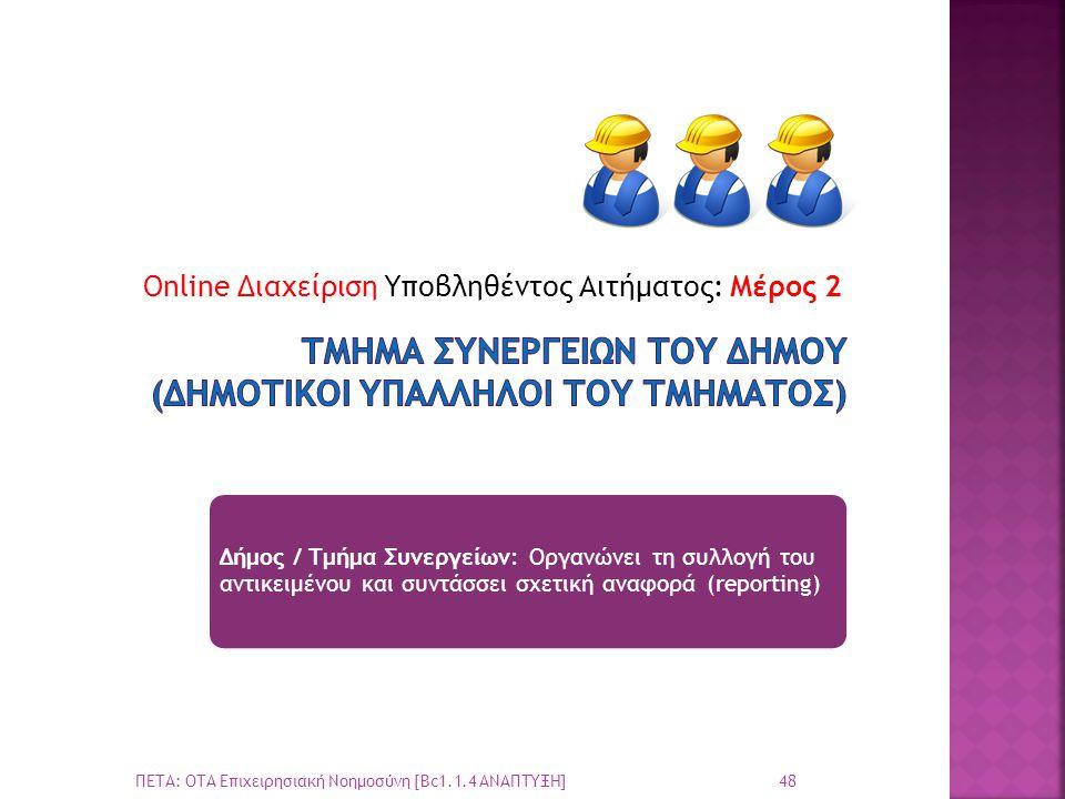 Online Διαχείριση Υποβληθέντος Αιτήματος: Μέρος 2 48 ΠΕΤΑ: ΟΤΑ Επιχειρησιακή Νοημοσύνη [Bc1.1.4 ΑΝΑΠΤΥΞΗ] Δήμος / Τμήμα Συνεργείων: Οργανώνει τη συλλογή του αντικειμένου και συντάσσει σχετική αναφορά (reporting)