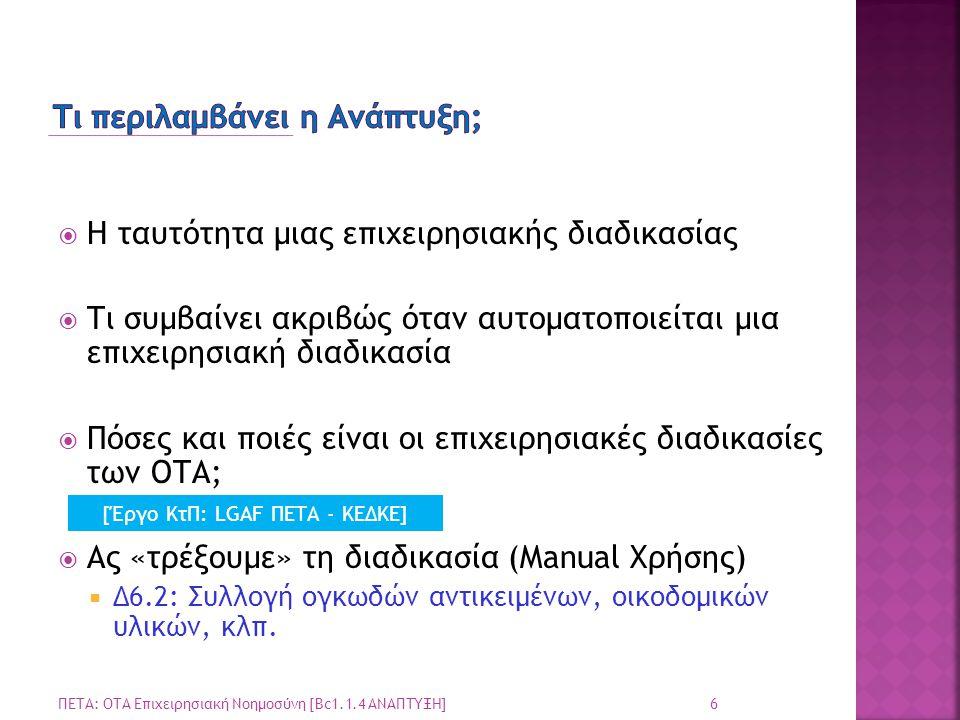 17 ΠΕΤΑ: ΟΤΑ Επιχειρησιακή Νοημοσύνη [Bc1.1.4 ΑΝΑΠΤΥΞΗ]  LGAF+BPM: Διαχείριση Επιχειρησιακών Διαδικασιών OTA με επιστημονικές μεθόδους και τεχνολογία  Τα αιτήματα που παραλαμβάνονται Online θα γίνονται αντικείμενο ηλεκτρονικής διαχείρισης  Παράδειγμα: Ένα Πιστοποιητικό του Δημοτολογίου παράγεται ως pdf έγγραφο σε 3 λεπτά.