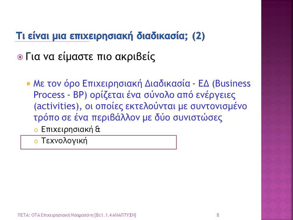  Για να είμαστε πιο ακριβείς  Με τον όρο Επιχειρησιακή Διαδικασία - ΕΔ (Business Process - BP) ορίζεται ένα σύνολο από ενέργειες (activities), οι οπ