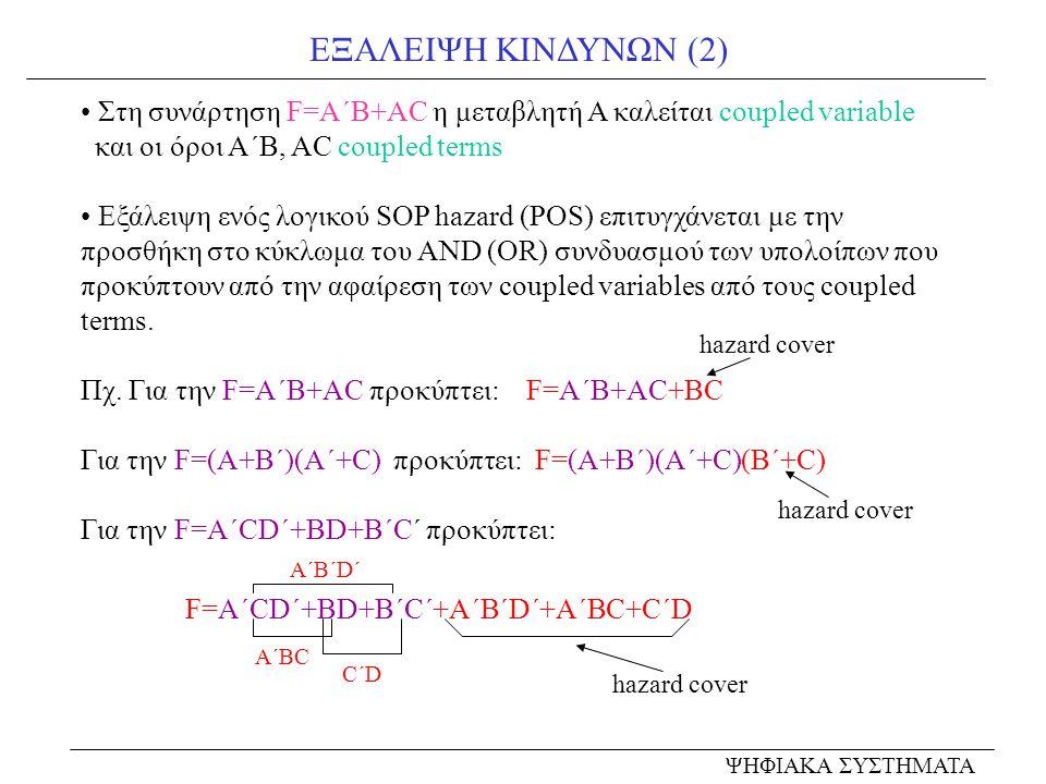 ΕΞΑΛΕΙΨΗ ΚΙΝΔΥΝΩΝ (2) ΨΗΦΙΑΚΑ ΣΥΣΤΗΜΑΤΑ Στη συνάρτηση F=A΄B+AC η μεταβλητή Α καλείται coupled variable και οι όροι A΄B, AC coupled terms Εξάλειψη ενός λογικού SOP hazard (POS) επιτυγχάνεται με την προσθήκη στο κύκλωμα του AND (OR) συνδυασμού των υπολοίπων που προκύπτουν από την αφαίρεση των coupled variables από τους coupled terms.