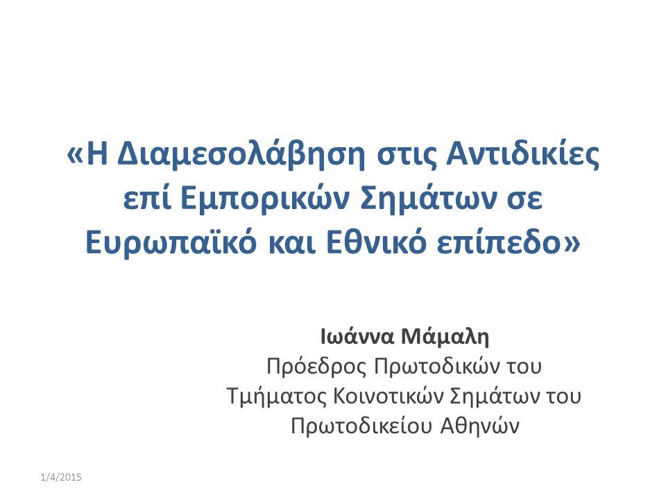 «Η Διαμεσολάβηση στις Αντιδικίες επί Εμπορικών Σημάτων σε Ευρωπαϊκό και Εθνικό επίπεδο» Ιωάννα Μάμαλη Πρόεδρος Πρωτοδικών του Τμήματος Κοινοτικών Σημά
