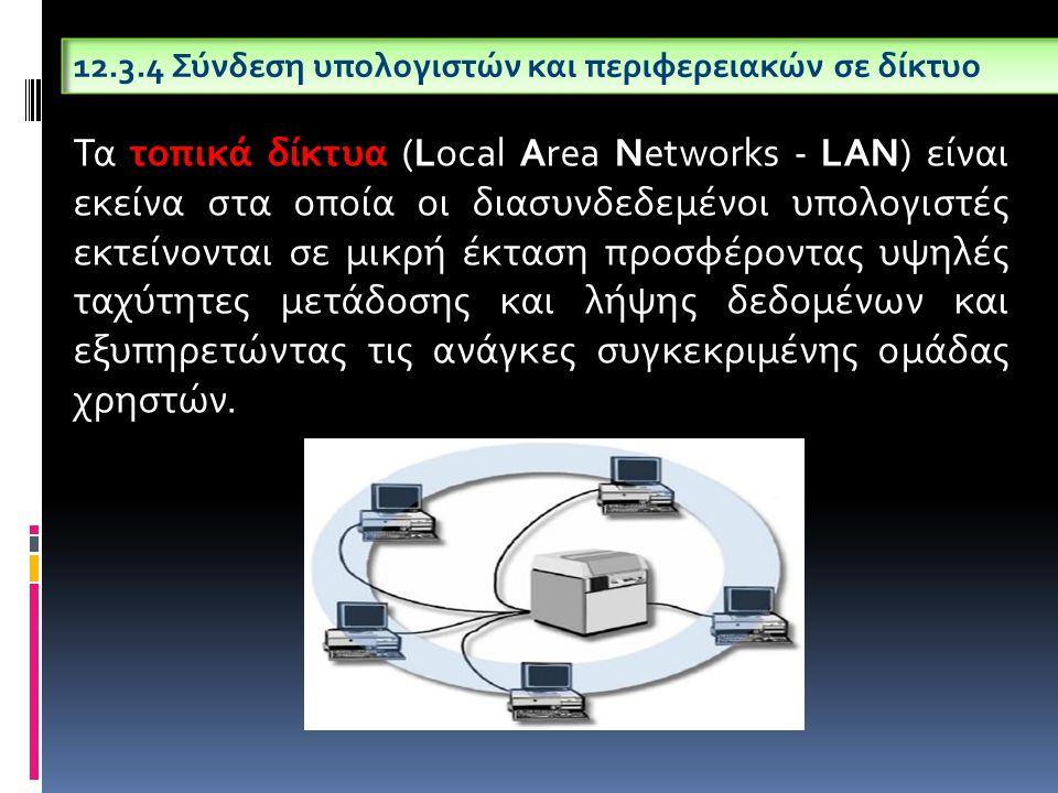 12.3.4 Σύνδεση υπολογιστών και περιφερειακών σε δίκτυο Τα τοπικά δίκτυα (Local Area Networks - LAN) είναι εκείνα στα οποία οι διασυνδεδεμένοι υπολογισ