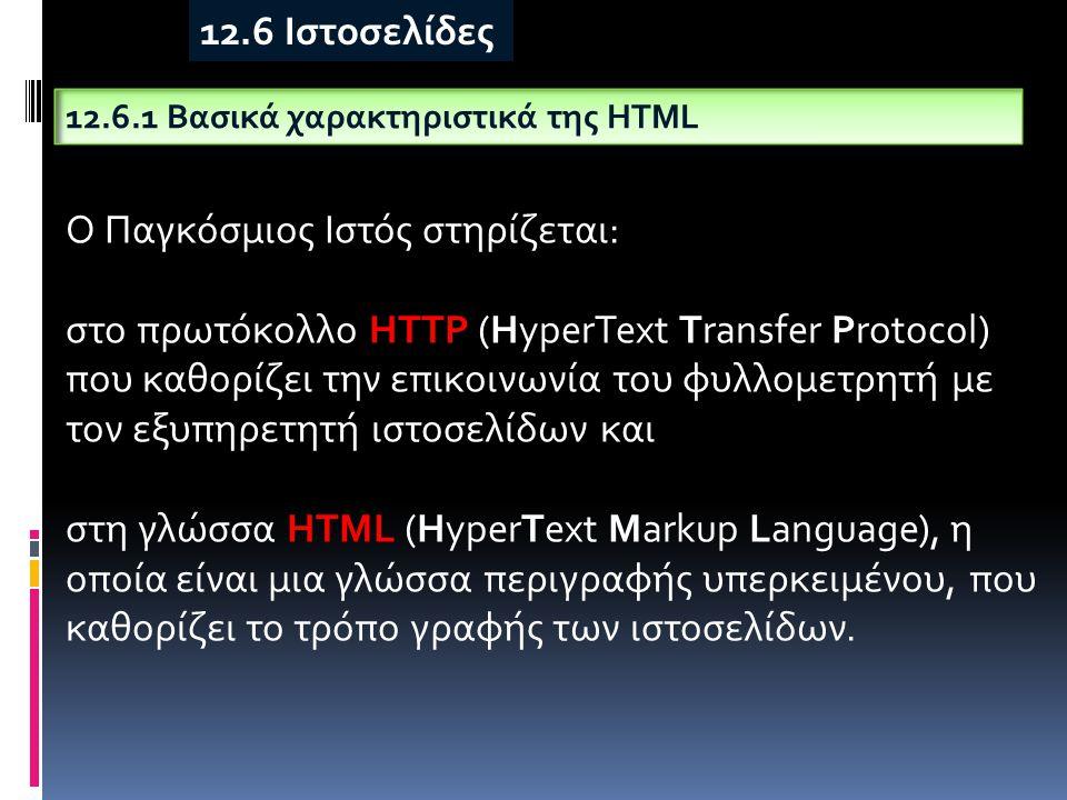 12.6.1 Βασικά χαρακτηριστικά της HTML 12.6 Ιστοσελίδες Ο Παγκόσμιος Ιστός στηρίζεται: στο πρωτόκολλο HTTP (HyperText Transfer Protocol) που καθορίζει την επικοινωνία του φυλλομετρητή με τον εξυπηρετητή ιστοσελίδων και στη γλώσσα HTML (HyperText Markup Language), η οποία είναι μια γλώσσα περιγραφής υπερκειμένου, που καθορίζει το τρόπο γραφής των ιστοσελίδων.