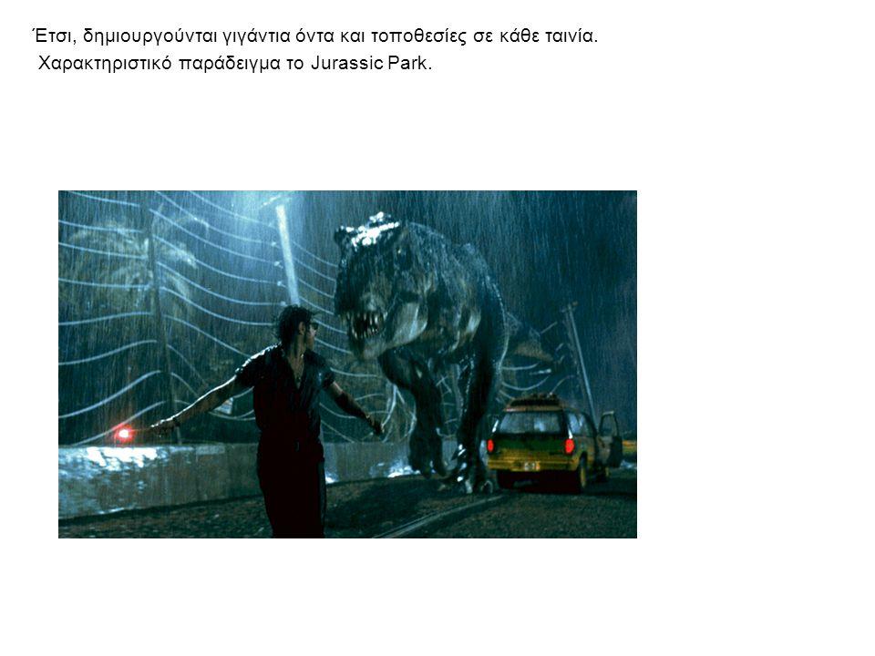 Έτσι, δημιουργούνται γιγάντια όντα και τοποθεσίες σε κάθε ταινία. Χαρακτηριστικό παράδειγμα το Jurassic Park.