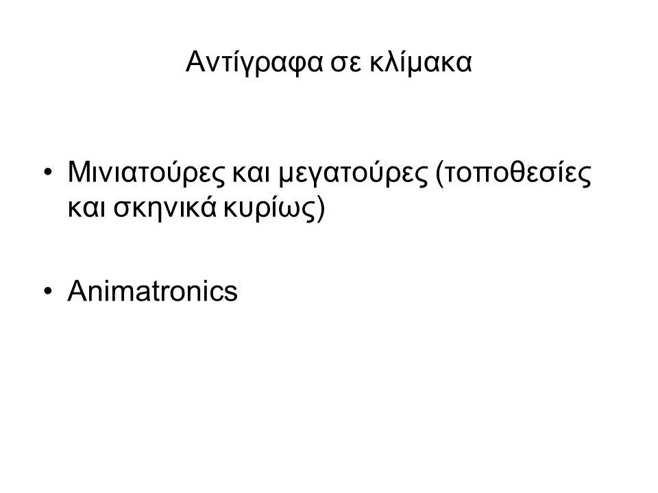 Αντίγραφα σε κλίμακα Μινιατούρες και μεγατούρες (τοποθεσίες και σκηνικά κυρίως) Animatronics