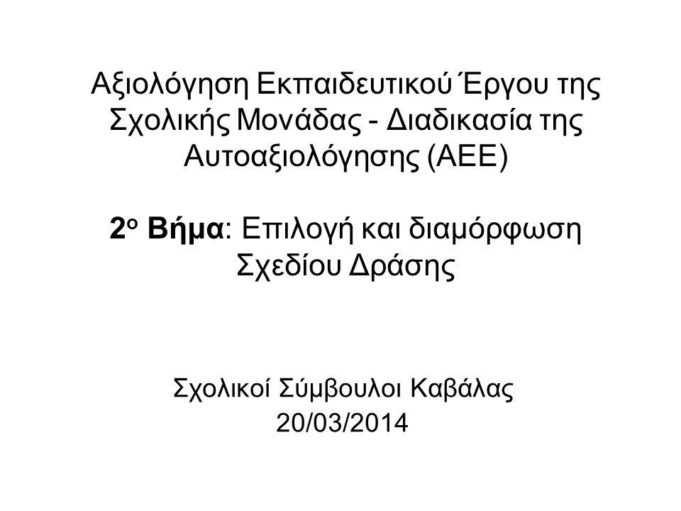 Αξιολόγηση Εκπαιδευτικού Έργου της Σχολικής Μονάδας - Διαδικασία της Αυτοαξιολόγησης (ΑΕΕ) 2 ο Βήμα: Επιλογή και διαμόρφωση Σχεδίου Δράσης Σχολικοί Σύμβουλοι Καβάλας 20/03/2014