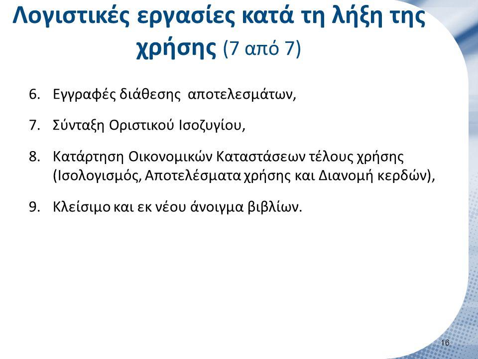 Λογιστικές εργασίες κατά τη λήξη της χρήσης (7 από 7) 6.Εγγραφές διάθεσης αποτελεσμάτων, 7.Σύνταξη Οριστικού Ισοζυγίου, 8.Κατάρτηση Οικονομικών Καταστάσεων τέλους χρήσης (Ισολογισμός, Αποτελέσματα χρήσης και Διανομή κερδών), 9.Κλείσιμο και εκ νέου άνοιγμα βιβλίων.