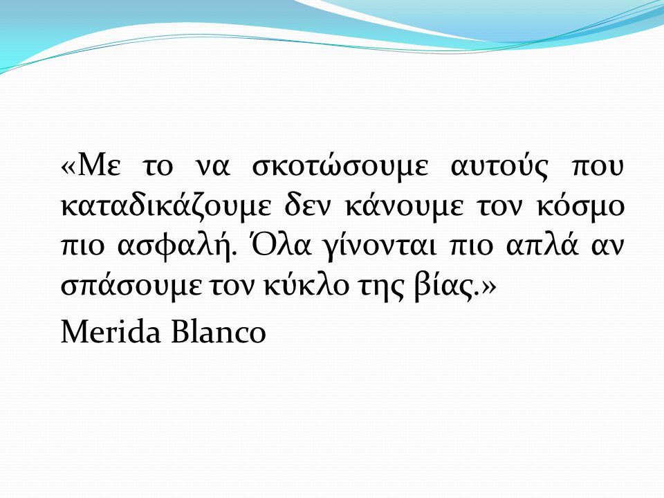 «Με το να σκοτώσουμε αυτούς που καταδικάζουμε δεν κάνουμε τον κόσμο πιο ασφαλή. Όλα γίνονται πιο απλά αν σπάσουμε τον κύκλο της βίας.» Merida Blanco