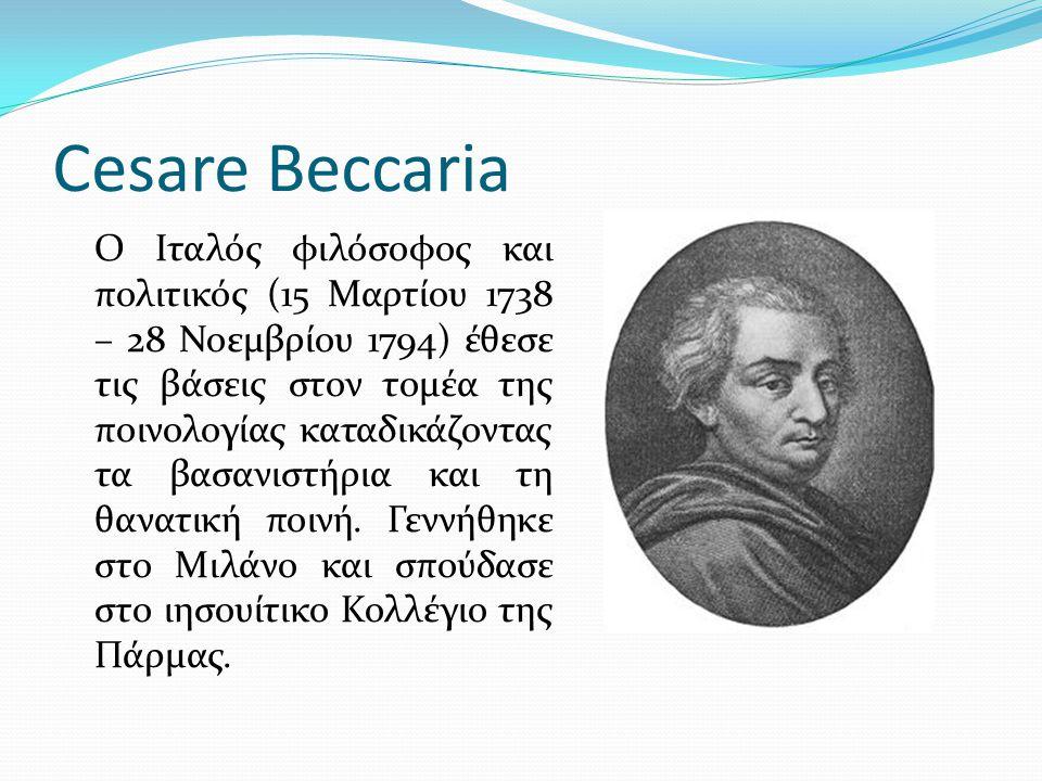 Cesare Beccaria Ο Ιταλός φιλόσοφος και πολιτικός (15 Μαρτίου 1738 – 28 Νοεμβρίου 1794) έθεσε τις βάσεις στον τομέα της ποινολογίας καταδικάζοντας τα β