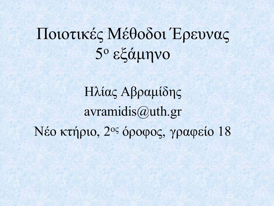 Ποιοτικές Μέθοδοι Έρευνας 5 ο εξάμηνο Ηλίας Αβραμίδης avramidis@uth.gr Νέο κτήριο, 2 ος όροφος, γραφείο 18