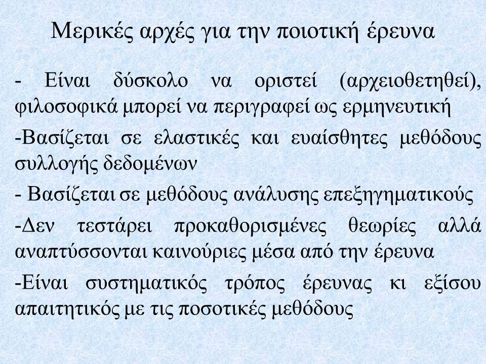 Μερικές αρχές για την ποιοτική έρευνα - Είναι δύσκολο να οριστεί (αρχειοθετηθεί), φιλοσοφικά μπορεί να περιγραφεί ως ερμηνευτική -Βασίζεται σε ελαστικ