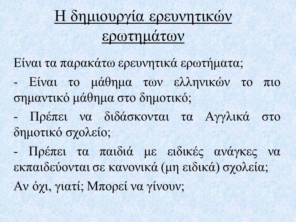 Η δημιουργία ερευνητικών ερωτημάτων Είναι τα παρακάτω ερευνητικά ερωτήματα; - Είναι το μάθημα των ελληνικών το πιο σημαντικό μάθημα στο δημοτικό; - Πρ