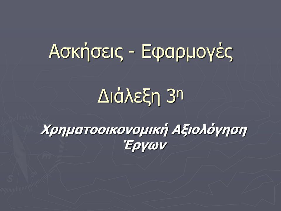Ασκήσεις - Εφαρμογές Διάλεξη 3 η Χρηματοοικονομική Αξιολόγηση Έργων