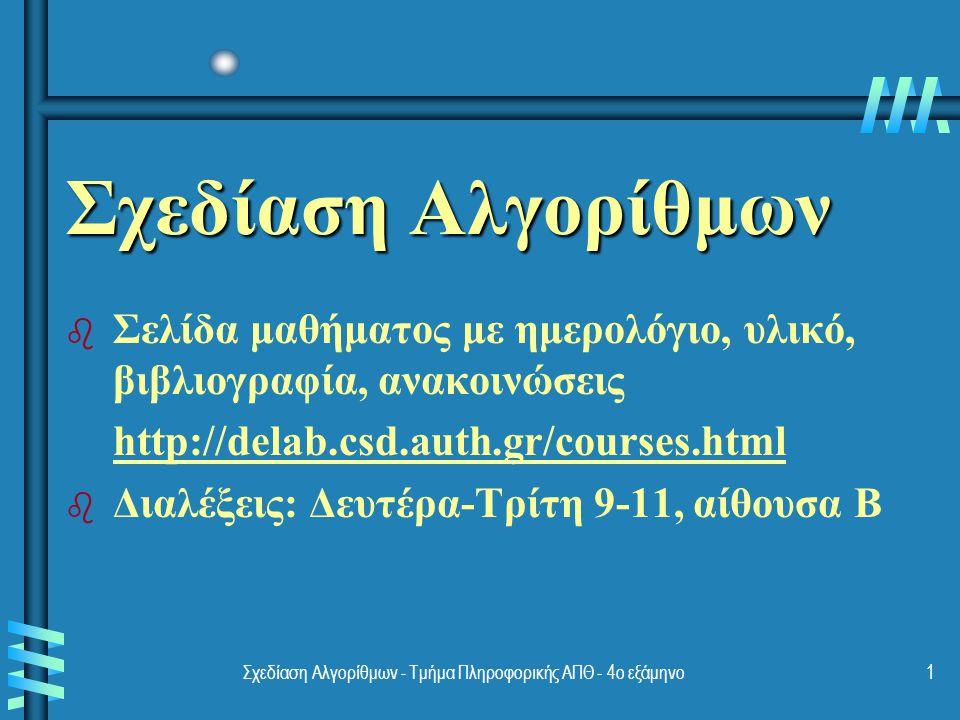 Σχεδίαση Αλγορίθμων - Τμήμα Πληροφορικής ΑΠΘ - 4ο εξάμηνο1 Σχεδίαση Αλγορίθμων b b Σελίδα μαθήματος με ημερολόγιο, υλικό, βιβλιογραφία, ανακοινώσεις http://delab.csd.auth.gr/courses.html b b Διαλέξεις: Δευτέρα-Τρίτη 9-11, αίθουσα Β