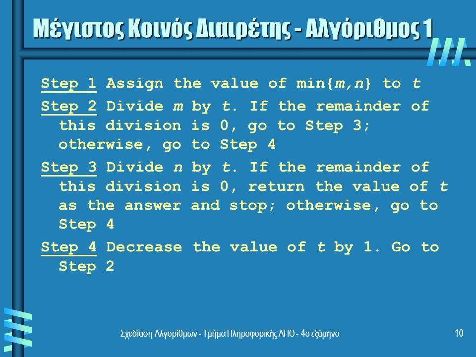Σχεδίαση Αλγορίθμων - Τμήμα Πληροφορικής ΑΠΘ - 4ο εξάμηνο10 Μέγιστος Κοινός Διαιρέτης - Αλγόριθμος 1 Step 1 Assign the value of min{m,n} to t Step 2 Divide m by t.