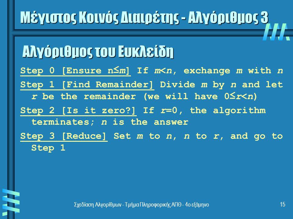 Σχεδίαση Αλγορίθμων - Τμήμα Πληροφορικής ΑΠΘ - 4ο εξάμηνο15 Αλγόριθμος του Ευκλείδη Step 0 [Ensure n≤m] If m<n, exchange m with n Step 1 [Find Remainder] Divide m by n and let r be the remainder (we will have 0≤r<n) Step 2 [Is it zero?] If r=0, the algorithm terminates; n is the answer Step 3 [Reduce] Set m to n, n to r, and go to Step 1 Μέγιστος Κοινός Διαιρέτης - Αλγόριθμος 3