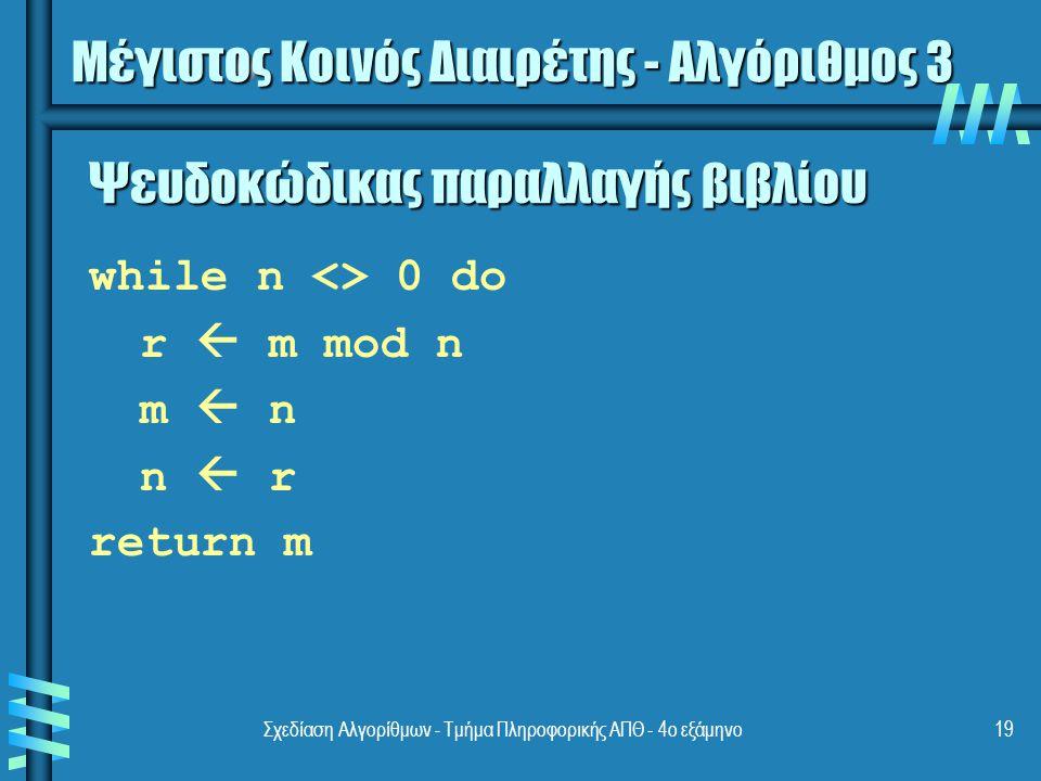 Σχεδίαση Αλγορίθμων - Τμήμα Πληροφορικής ΑΠΘ - 4ο εξάμηνο19 Ψευδοκώδικας παραλλαγής βιβλίου while n <> 0 do r  m mod n m  n n  r return m Μέγιστος Κοινός Διαιρέτης - Αλγόριθμος 3