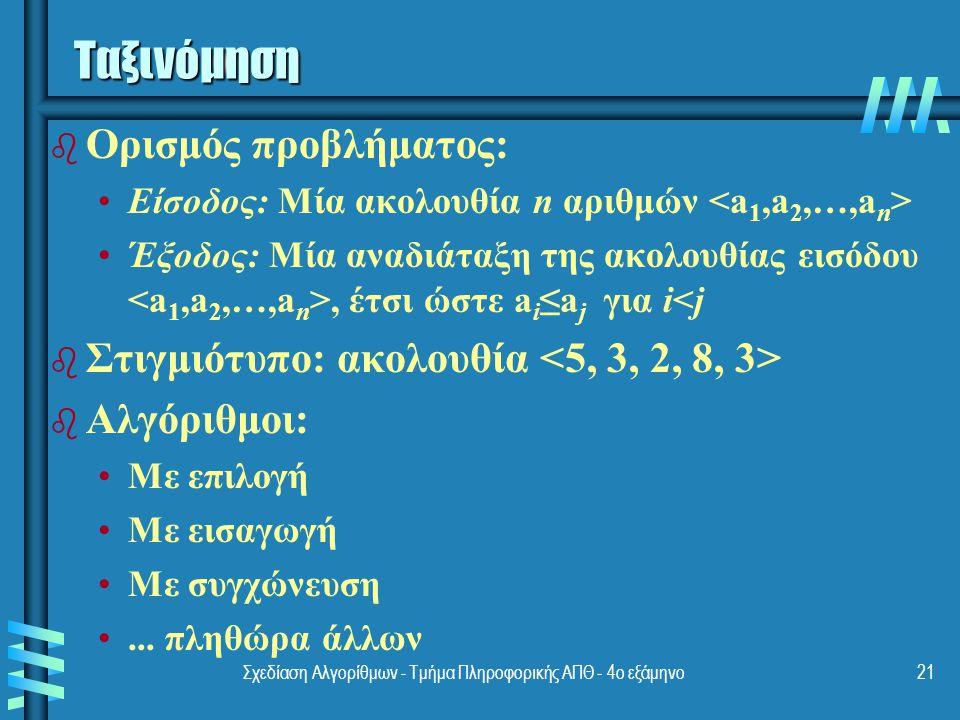 Σχεδίαση Αλγορίθμων - Τμήμα Πληροφορικής ΑΠΘ - 4ο εξάμηνο21 Ταξινόμηση b b Ορισμός προβλήματος: Είσοδος: Μία ακολουθία n αριθμών Έξοδος: Μία αναδιάταξη της ακολουθίας εισόδου, έτσι ώστε a i ≤a j για i<j b b Στιγμιότυπο: ακολουθία b b Αλγόριθμοι: Με επιλογή Με εισαγωγή Με συγχώνευση...