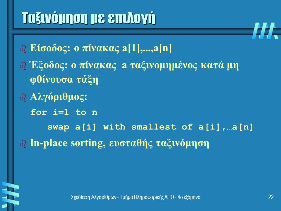 Σχεδίαση Αλγορίθμων - Τμήμα Πληροφορικής ΑΠΘ - 4ο εξάμηνο22 Ταξινόμηση με επιλογή b b Είσοδος: ο πίνακας a[1],...,a[n] b b Έξοδος: ο πίνακας a ταξινομημένος κατά μη φθίνουσα τάξη b b Αλγόριθμος: for i=1 to n swap a[i] with smallest of a[i],…a[n] b b In-place sorting, ευσταθής ταξινόμηση