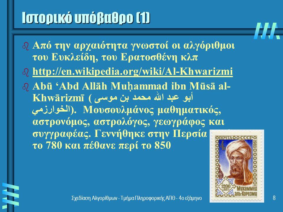 Σχεδίαση Αλγορίθμων - Τμήμα Πληροφορικής ΑΠΘ - 4ο εξάμηνο8 Ιστορικό υπόβαθρο (1) b b Από την αρχαιότητα γνωστοί οι αλγόριθμοι του Ευκλείδη, του Ερατοσθένη κλπ b b http://en.wikipedia.org/wiki/Al-Khwarizmi http://en.wikipedia.org/wiki/Al-Khwarizmi b b Abū 'Abd Allāh Mu ḥ ammad ibn Mūsā al- Khwārizmī (أبو عبد الله محمد بن موسى الخوارزمي).