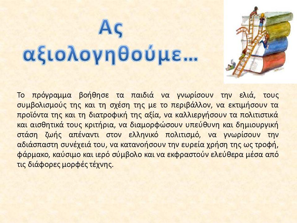 Το πρόγραμμα βοήθησε τα παιδιά να γνωρίσουν την ελιά, τους συμβολισμούς της και τη σχέση της με το περιβάλλον, να εκτιμήσουν τα προϊόντα της και τη διατροφική της αξία, να καλλιεργήσουν τα πολιτιστικά και αισθητικά τους κριτήρια, να διαμορφώσουν υπεύθυνη και δημιουργική στάση ζωής απέναντι στον ελληνικό πολιτισμό, να γνωρίσουν την αδιάσπαστη συνέχειά του, να κατανοήσουν την ευρεία χρήση της ως τροφή, φάρμακο, καύσιμο και ιερό σύμβολο και να εκφραστούν ελεύθερα μέσα από τις διάφορες μορφές τέχνης.