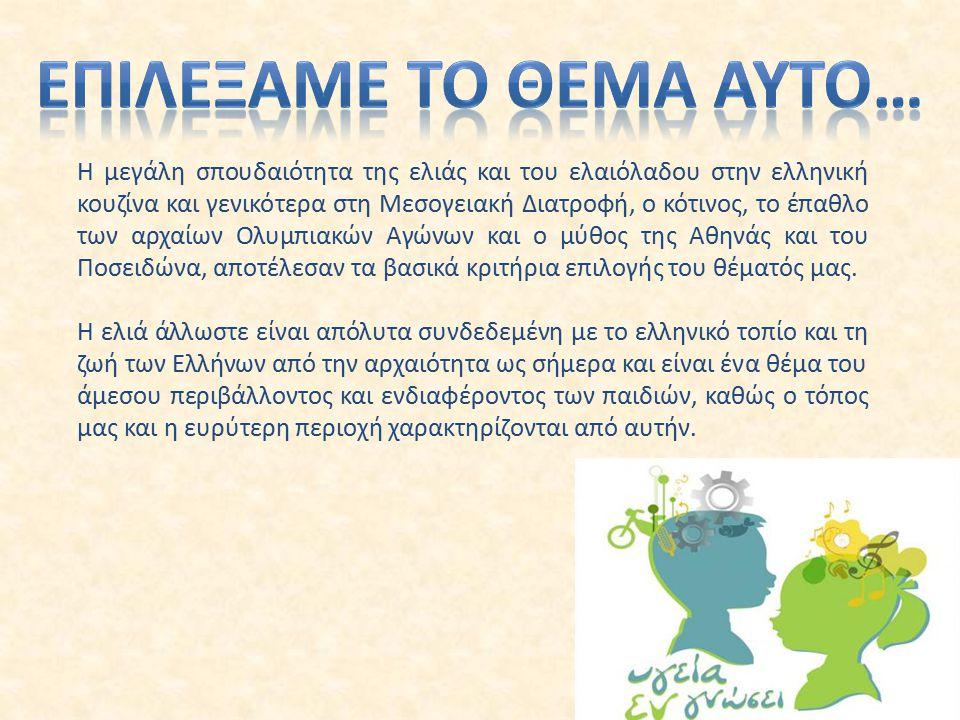 Η μεγάλη σπουδαιότητα της ελιάς και του ελαιόλαδου στην ελληνική κουζίνα και γενικότερα στη Μεσογειακή Διατροφή, ο κότινος, το έπαθλο των αρχαίων Ολυμπιακών Αγώνων και ο μύθος της Αθηνάς και του Ποσειδώνα, αποτέλεσαν τα βασικά κριτήρια επιλογής του θέματός μας.